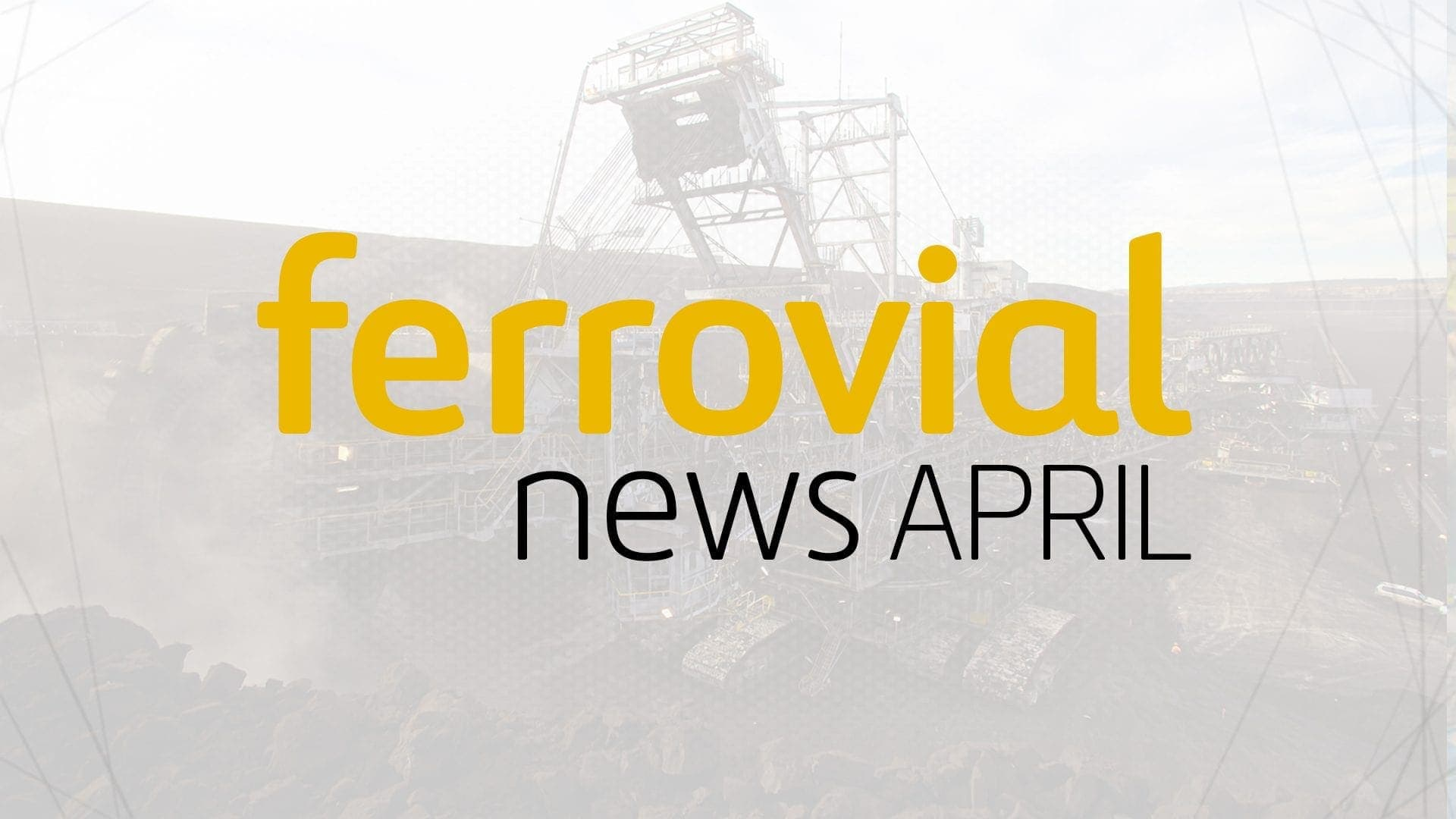 Ferrovial's April News Highlights